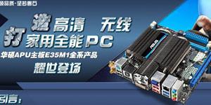 打造高清 无线 家用全能PC 华硕APU主板E35M1全系产品耀世登场