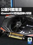 公版只能落泪 高频给力版iGame650评测