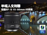 半幅人文利器 佳能EF-S 15-85mm IS评测